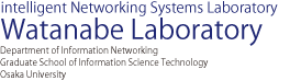 Intelligento Networking Systems Laboratory Watanabe Laboratory | Department of Information Networking Graduate School of Information Science Technology Osaka University